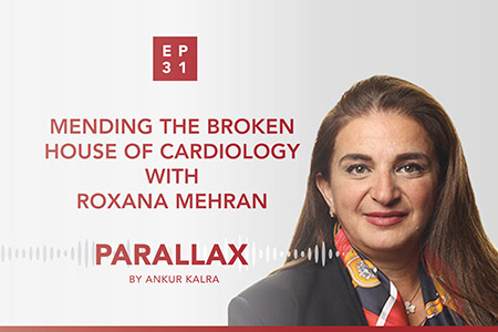 EP 31: Mending the broken house of cardiology with Roxana Mehran